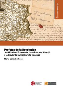 Profetas de la Revolución. José Esteban Echeverría, Juan Bautista Alberdi y la izquierda humanitarista francesa